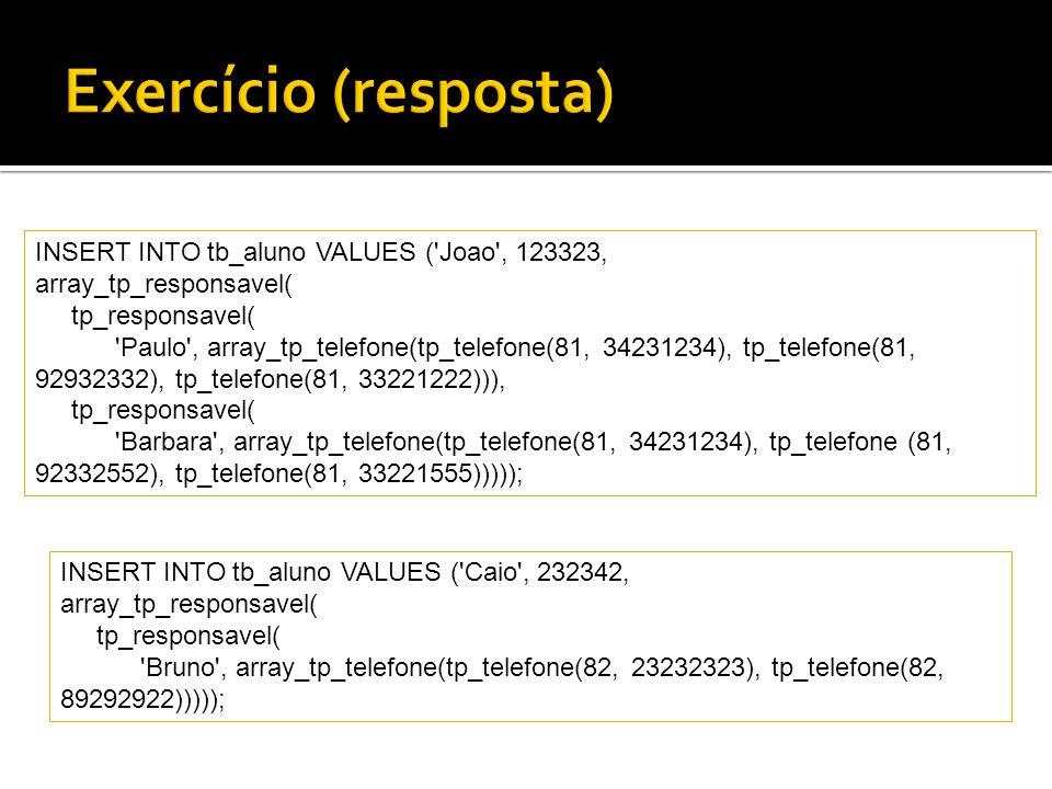 INSERT INTO tb_aluno VALUES ('Joao', 123323, array_tp_responsavel( tp_responsavel( 'Paulo', array_tp_telefone(tp_telefone(81, 34231234), tp_telefone(8