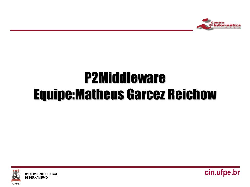 UNIVERSIDADE FEDERAL DE PERNAMBUCO cin.ufpe.br P2Middleware Equipe:Matheus Garcez Reichow