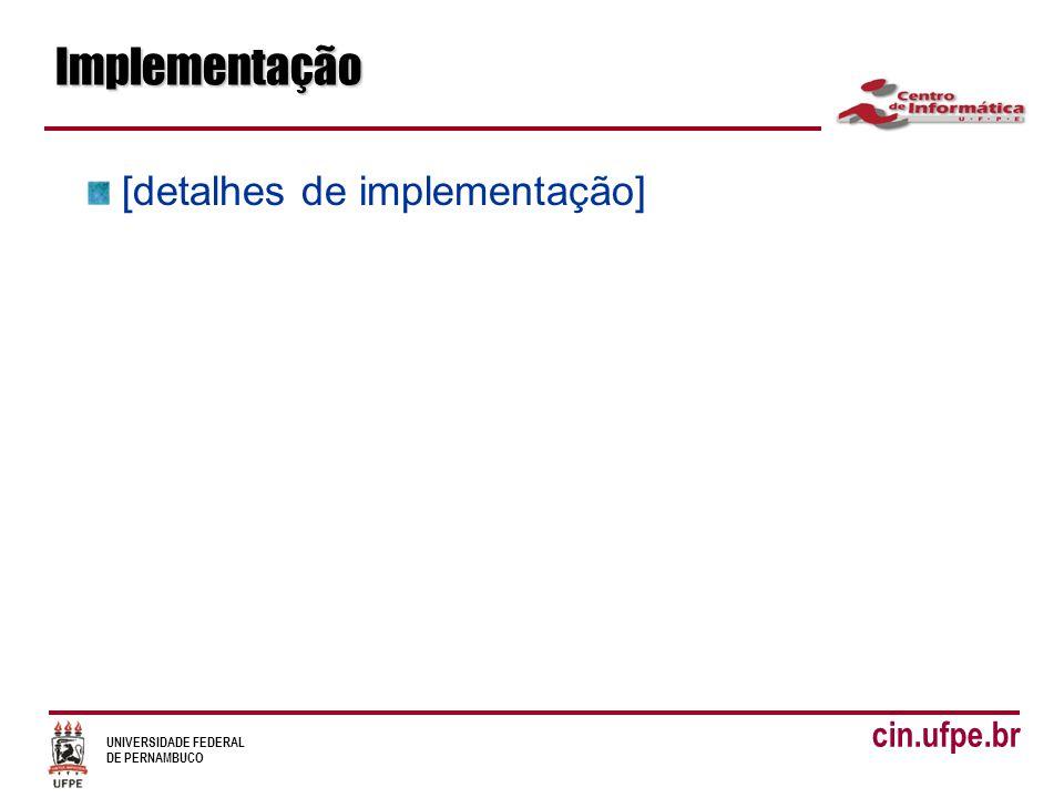 UNIVERSIDADE FEDERAL DE PERNAMBUCO cin.ufpe.brImplementação [detalhes de implementação]