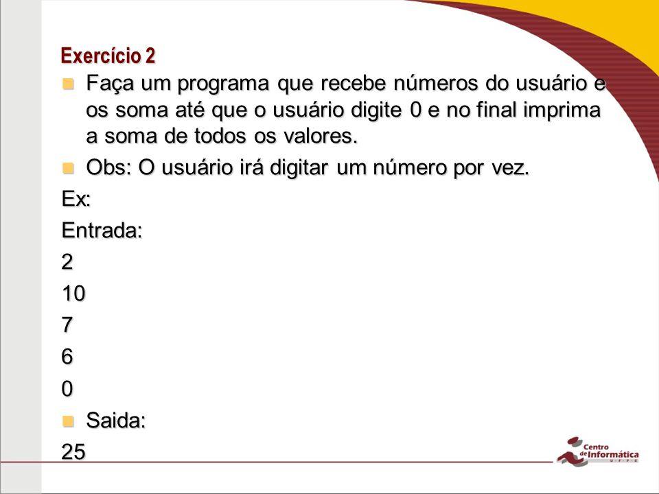 Exercício 2 Faça um programa que recebe números do usuário e os soma até que o usuário digite 0 e no final imprima a soma de todos os valores. Faça um