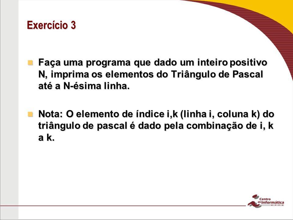 Exercício 3 Faça uma programa que dado um inteiro positivo N, imprima os elementos do Triângulo de Pascal até a N-ésima linha. Faça uma programa que d