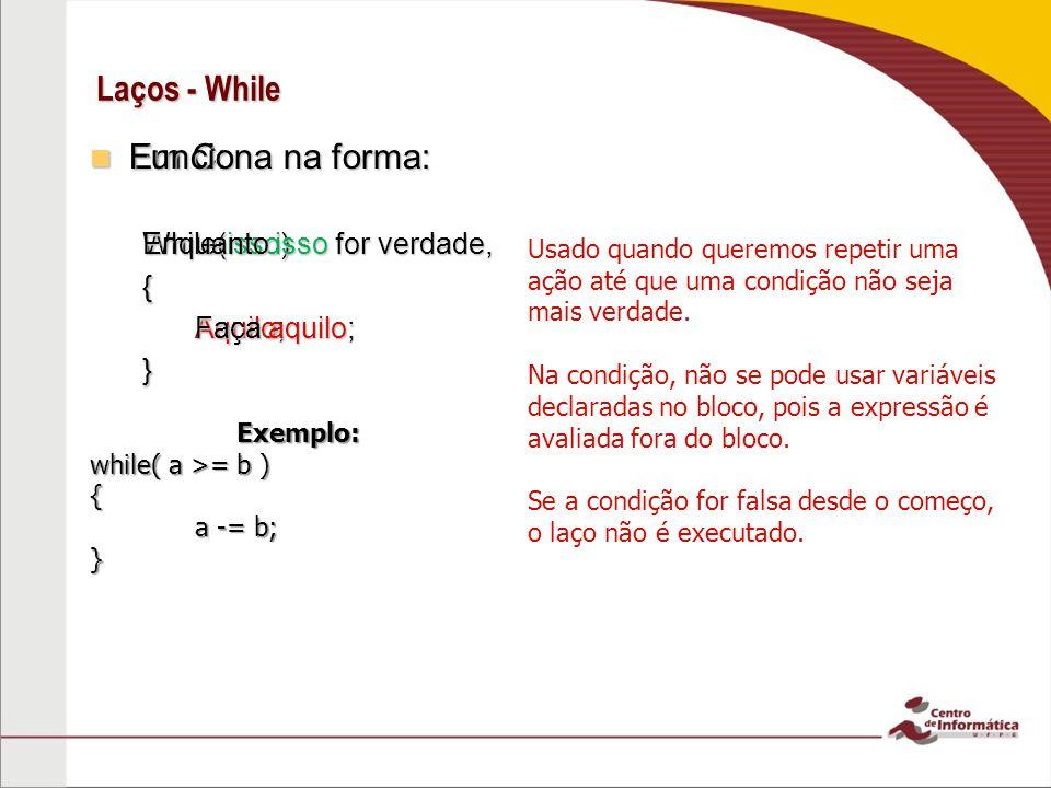 Laços - While Em C: Em C: While(isso) { Aquilo; } Usado quando queremos repetir uma ação até que uma condição não seja mais verdade. Na condição, não
