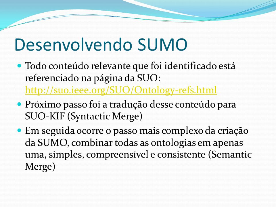 Desenvolvendo SUMO Todo conteúdo relevante que foi identificado está referenciado na página da SUO: http://suo.ieee.org/SUO/Ontology-refs.html http://suo.ieee.org/SUO/Ontology-refs.html Próximo passo foi a tradução desse conteúdo para SUO-KIF (Syntactic Merge) Em seguida ocorre o passo mais complexo da criação da SUMO, combinar todas as ontologias em apenas uma, simples, compreensível e consistente (Semantic Merge)