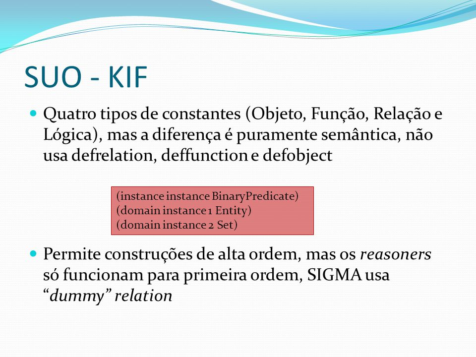 SUO - KIF Quatro tipos de constantes (Objeto, Função, Relação e Lógica), mas a diferença é puramente semântica, não usa defrelation, deffunction e defobject Permite construções de alta ordem, mas os reasoners só funcionam para primeira ordem, SIGMA usadummy relation (instance instance BinaryPredicate) (domain instance 1 Entity) (domain instance 2 Set)