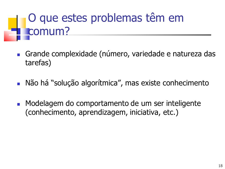 18 O que estes problemas têm em comum? Grande complexidade (número, variedade e natureza das tarefas) Não há solução algorítmica, mas existe conhecime