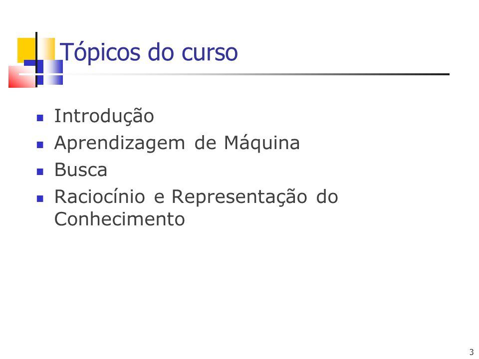 3 3 Tópicos do curso Introdução Aprendizagem de Máquina Busca Raciocínio e Representação do Conhecimento