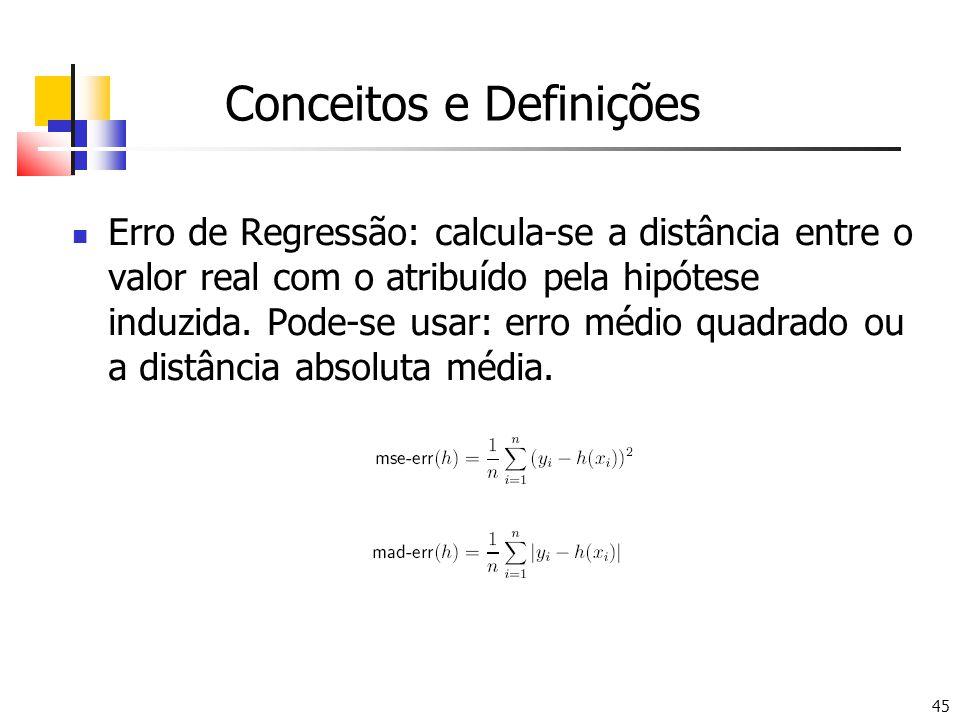 45 Conceitos e Definições Erro de Regressão: calcula-se a distância entre o valor real com o atribuído pela hipótese induzida. Pode-se usar: erro médi