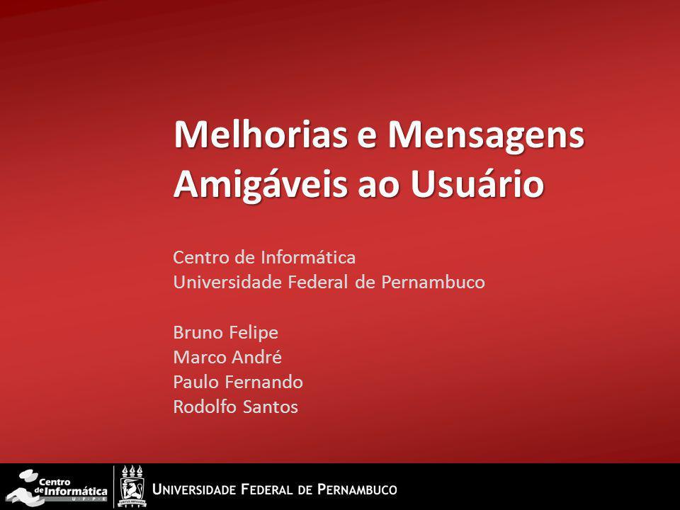 Melhorias e Mensagens Amigáveis ao Usuário Centro de Informática Universidade Federal de Pernambuco Bruno Felipe Marco André Paulo Fernando Rodolfo Sa