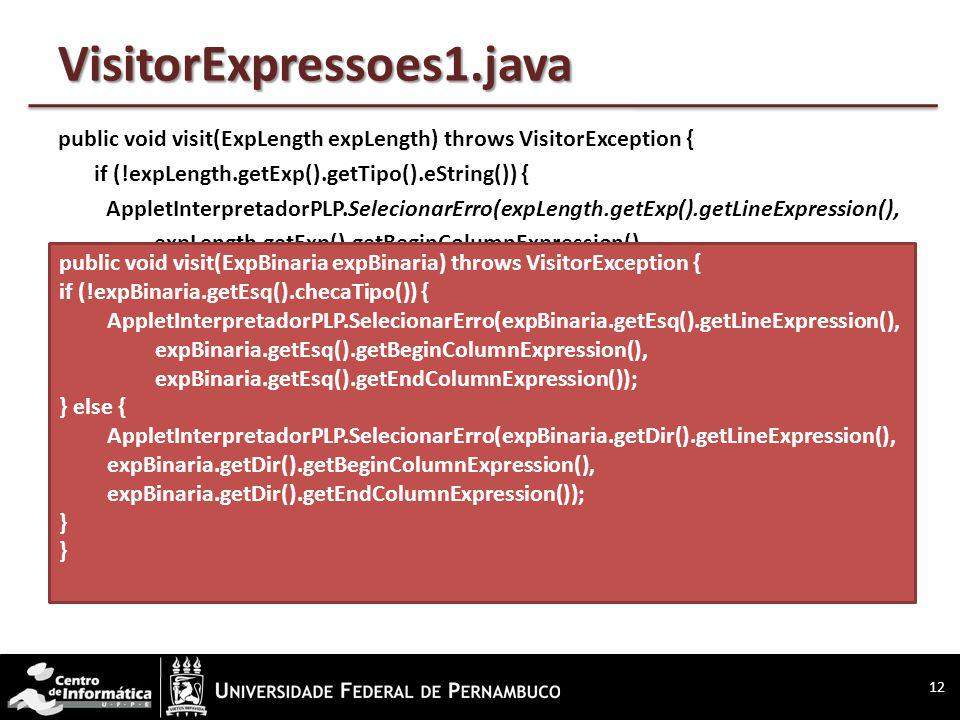 VisitorExpressoes1.java public void visit(ExpLength expLength) throws VisitorException { if (!expLength.getExp().getTipo().eString()) { AppletInterpretadorPLP.SelecionarErro(expLength.getExp().getLineExpression(), expLength.getExp().getBeginColumnExpression(), expLength.getExp().getEndColumnExpression()); } 12 public void visit(ExpBinaria expBinaria) throws VisitorException { if (!expBinaria.getEsq().checaTipo()) { AppletInterpretadorPLP.SelecionarErro(expBinaria.getEsq().getLineExpression(), expBinaria.getEsq().getBeginColumnExpression(), expBinaria.getEsq().getEndColumnExpression()); } else { AppletInterpretadorPLP.SelecionarErro(expBinaria.getDir().getLineExpression(), expBinaria.getDir().getBeginColumnExpression(), expBinaria.getDir().getEndColumnExpression()); } }