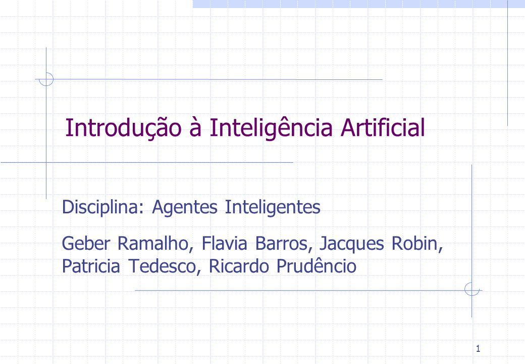 1 Introdução à Inteligência Artificial Disciplina: Agentes Inteligentes Geber Ramalho, Flavia Barros, Jacques Robin, Patricia Tedesco, Ricardo Prudênc