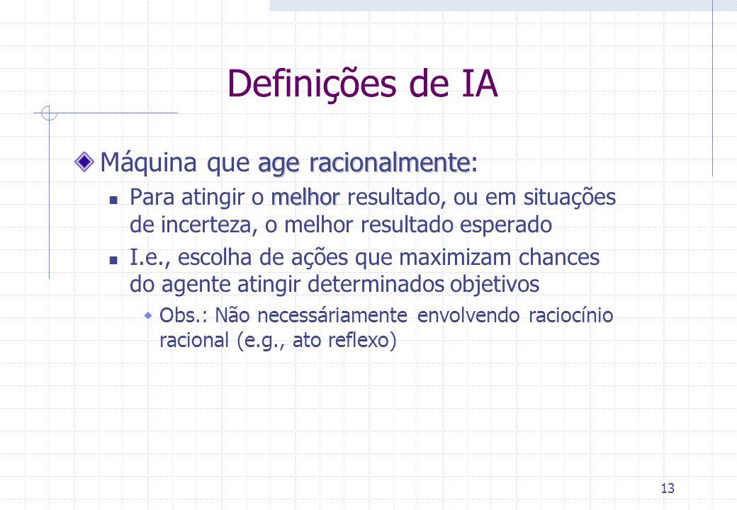 13 Definições de IA age racionalmente Máquina que age racionalmente: melhor Para atingir o melhor resultado, ou em situações de incerteza, o melhor re