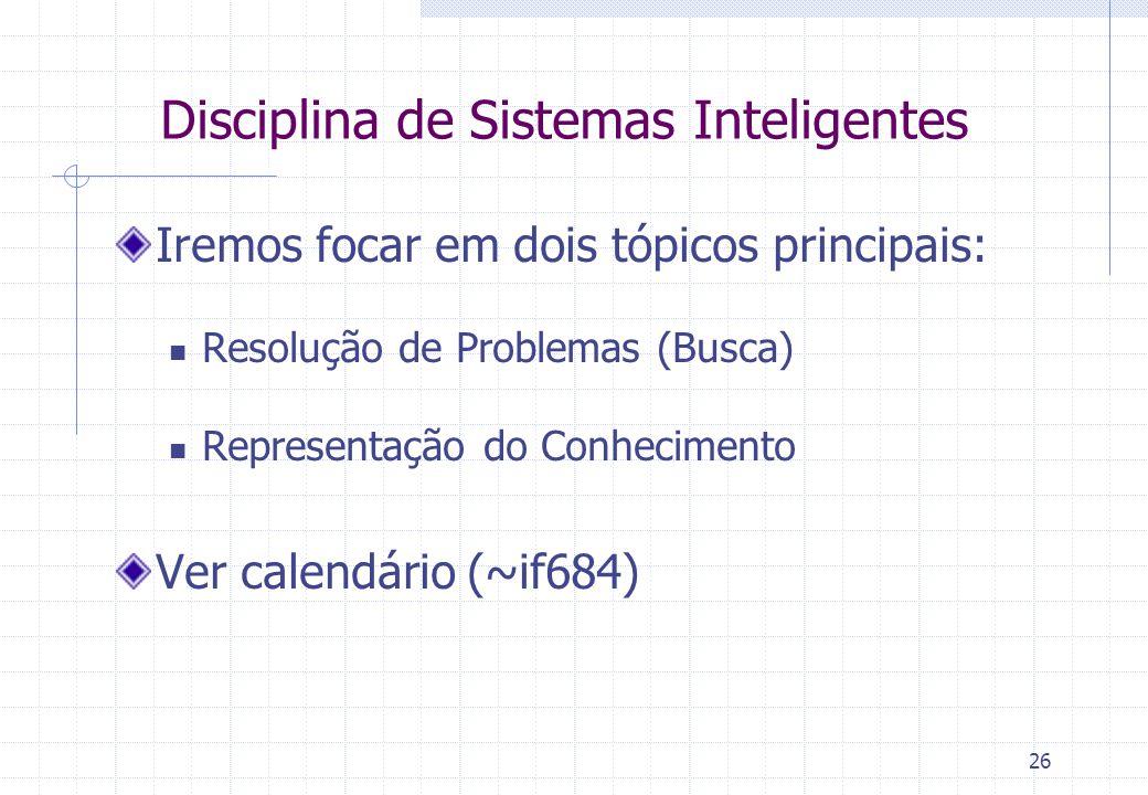 26 Disciplina de Sistemas Inteligentes Iremos focar em dois tópicos principais: Resolução de Problemas (Busca) Representação do Conhecimento Ver calen