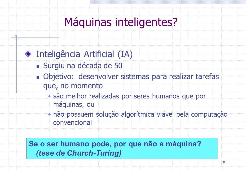 8 Máquinas inteligentes? Inteligência Artificial (IA) Surgiu na década de 50 Objetivo: desenvolver sistemas para realizar tarefas que, no momento são