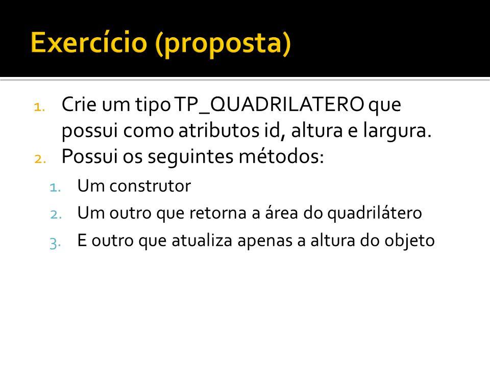 1. Crie um tipo TP_QUADRILATERO que possui como atributos id, altura e largura. 2. Possui os seguintes métodos: 1. Um construtor 2. Um outro que retor