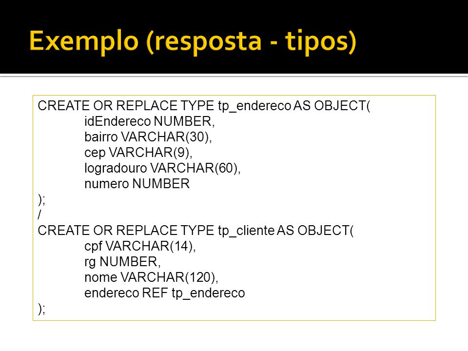 CREATE OR REPLACE TYPE tp_endereco AS OBJECT( idEndereco NUMBER, bairro VARCHAR(30), cep VARCHAR(9), logradouro VARCHAR(60), numero NUMBER ); / CREATE