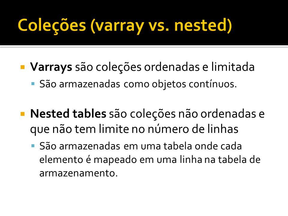 Varrays são coleções ordenadas e limitada São armazenadas como objetos contínuos. Nested tables são coleções não ordenadas e que não tem limite no núm