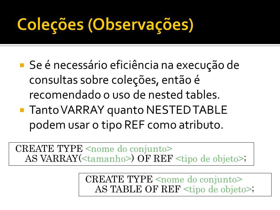 Se é necessário eficiência na execução de consultas sobre coleções, então é recomendado o uso de nested tables. Tanto VARRAY quanto NESTED TABLE podem