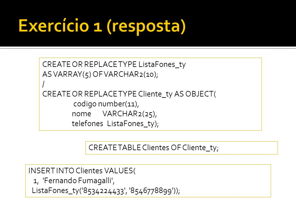 CREATE OR REPLACE TYPE ListaFones_ty AS VARRAY(5) OF VARCHAR2(10); / CREATE OR REPLACE TYPE Cliente_ty AS OBJECT( codigo number(11), nome VARCHAR2(25)