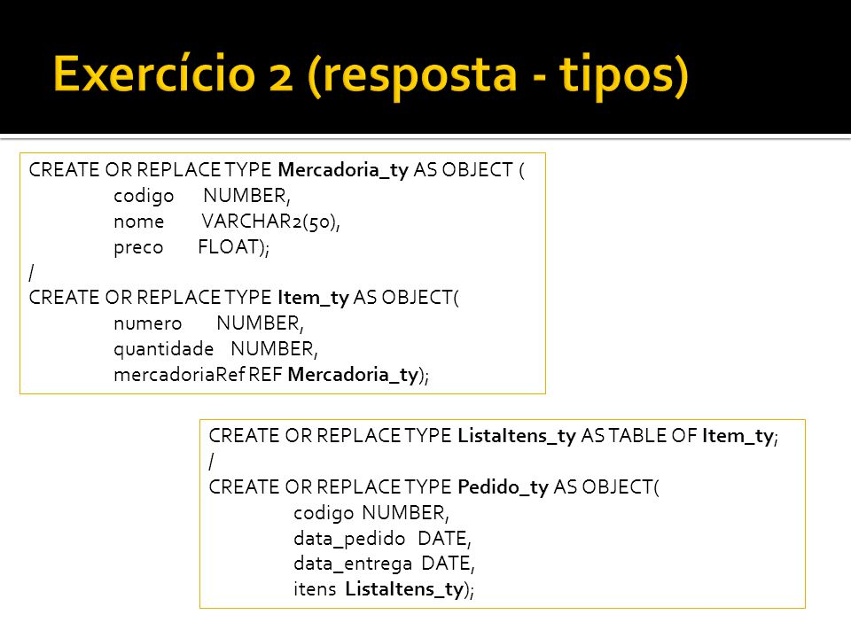 CREATE OR REPLACE TYPE Mercadoria_ty AS OBJECT ( codigo NUMBER, nome VARCHAR2(50), preco FLOAT); / CREATE OR REPLACE TYPE Item_ty AS OBJECT( numero NU