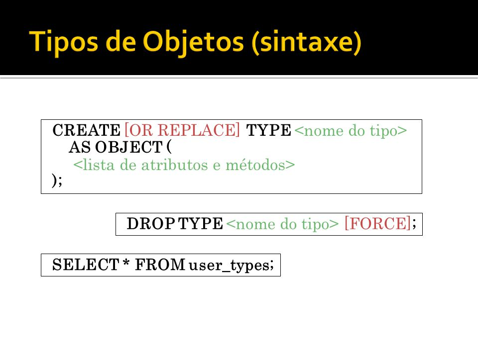 CREATE [OR REPLACE] TYPE AS OBJECT ( ); DROP TYPE [FORCE]; SELECT * FROM user_types;