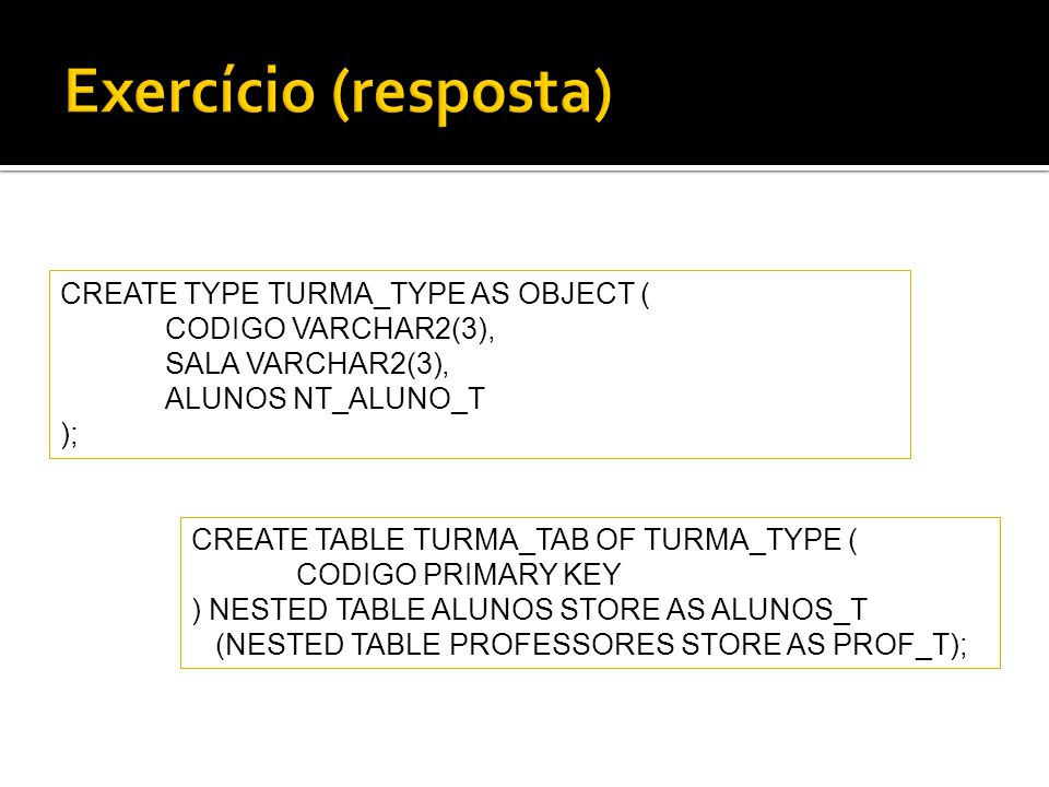 CREATE TYPE TURMA_TYPE AS OBJECT ( CODIGO VARCHAR2(3), SALA VARCHAR2(3), ALUNOS NT_ALUNO_T ); CREATE TABLE TURMA_TAB OF TURMA_TYPE ( CODIGO PRIMARY KE