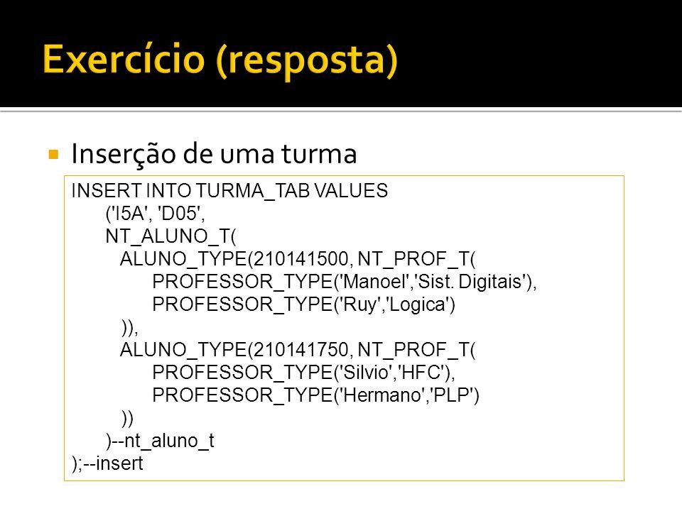 Inserção de uma turma INSERT INTO TURMA_TAB VALUES ('I5A', 'D05', NT_ALUNO_T( ALUNO_TYPE(210141500, NT_PROF_T( PROFESSOR_TYPE('Manoel','Sist. Digitais