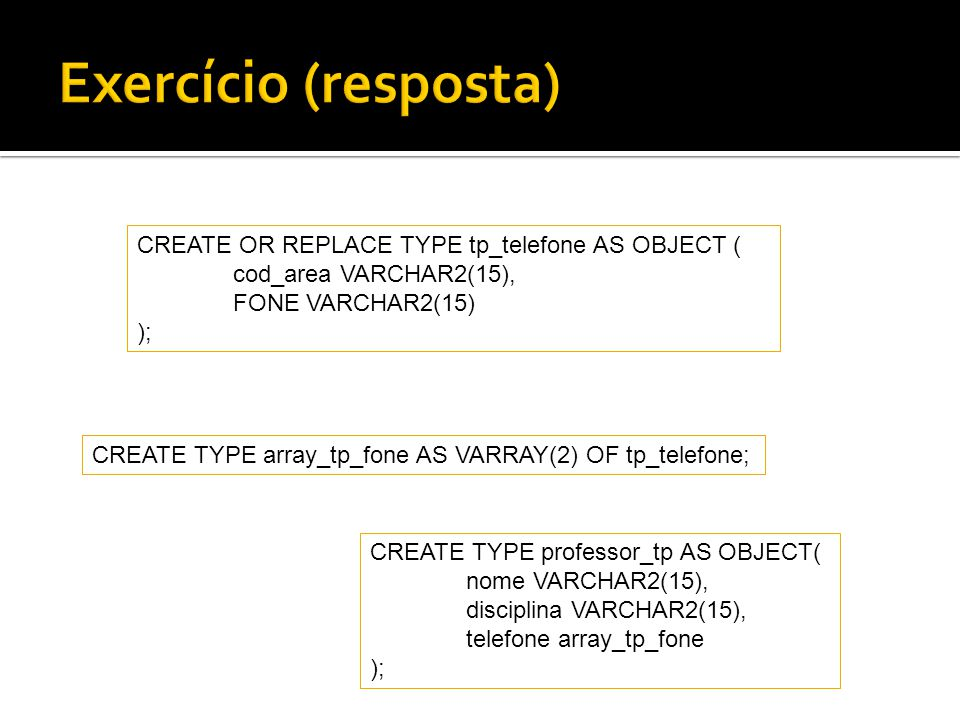CREATE OR REPLACE TYPE tp_telefone AS OBJECT ( cod_area VARCHAR2(15), FONE VARCHAR2(15) ); CREATE TYPE professor_tp AS OBJECT( nome VARCHAR2(15), disc