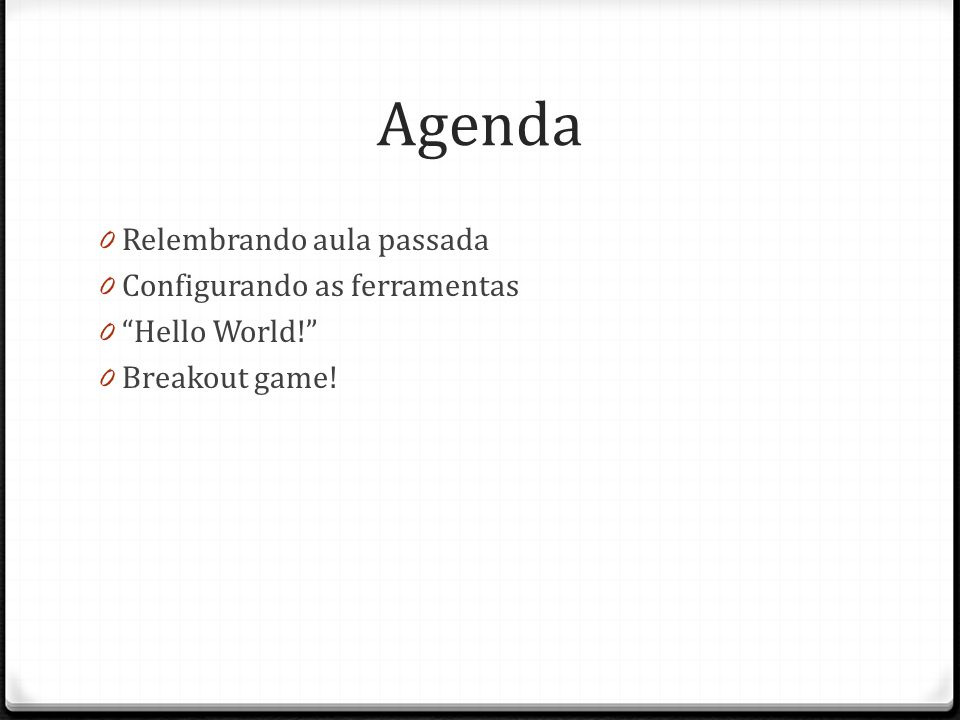 Agenda 0 Relembrando aula passada 0 Configurando as ferramentas 0 Hello World! 0 Breakout game!