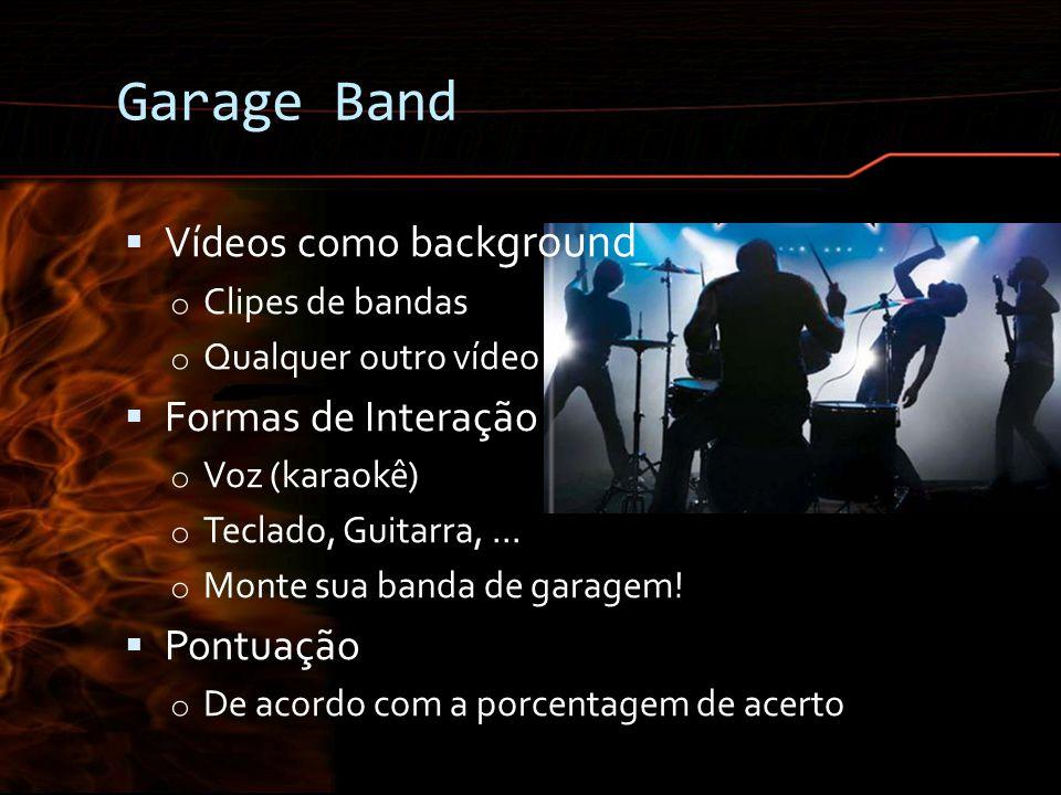 Garage Band Vídeos como back ground o Clipes de bandas o Qualquer outro vídeo Formas de Interação o Voz (karaokê) o Teclado, Guitarra,... o Monte sua