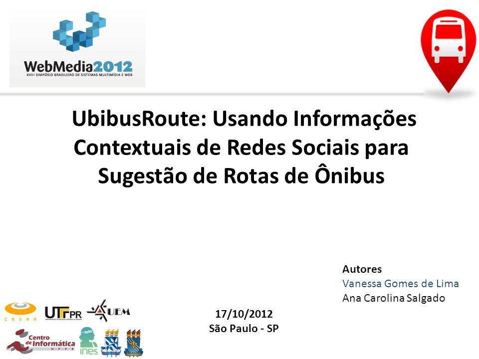 UbibusRoute: Usando Informações Contextuais de Redes Sociais para Sugestão de Rotas de Ônibus 17/10/2012 São Paulo - SP Autores Vanessa Gomes de Lima
