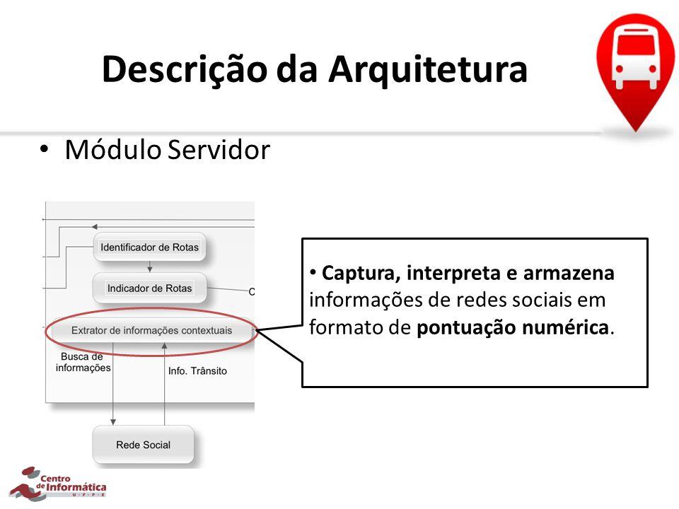 Descrição da Arquitetura Módulo Servidor Captura, interpreta e armazena informações de redes sociais em formato de pontuação numérica.