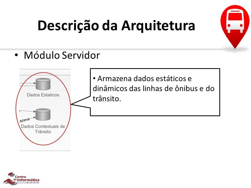 Descrição da Arquitetura Módulo Servidor Armazena dados estáticos e dinâmicos das linhas de ônibus e do trânsito.