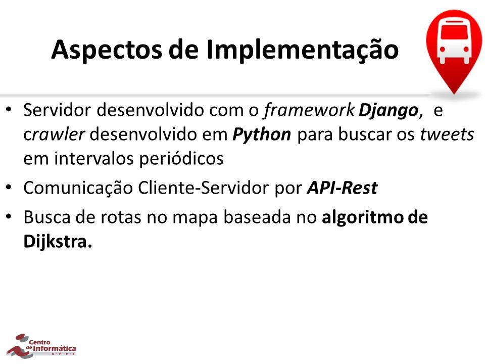 Aspectos de Implementação Servidor desenvolvido com o framework Django, e crawler desenvolvido em Python para buscar os tweets em intervalos periódico