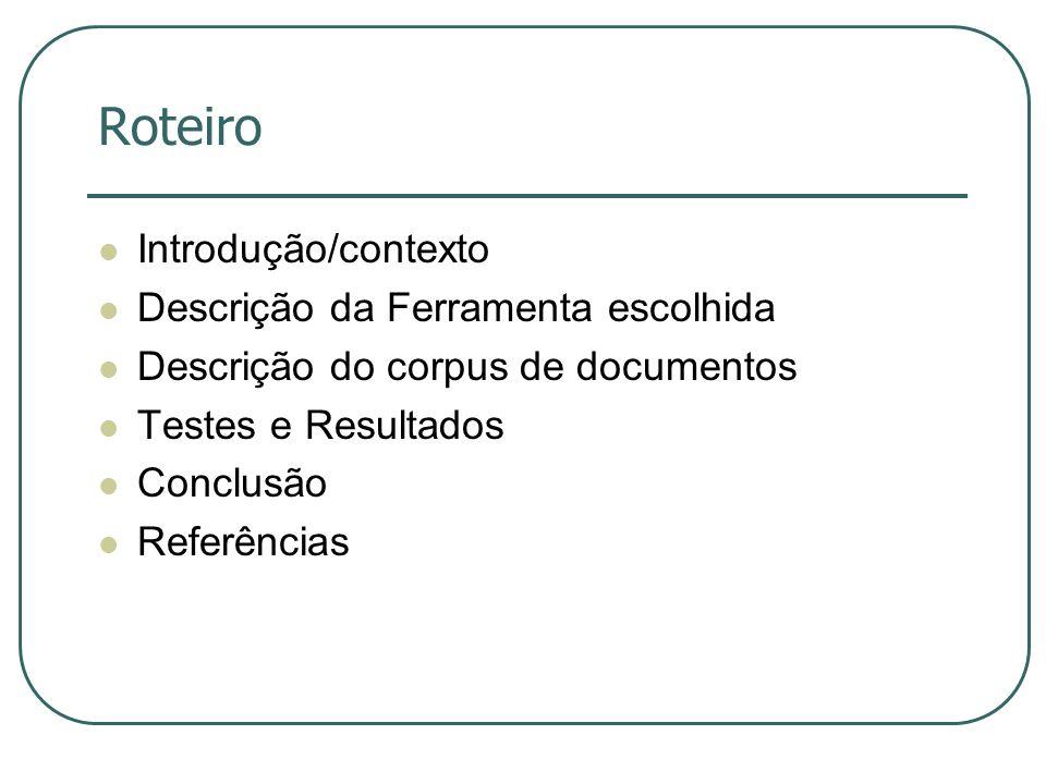 Roteiro Introdução/contexto Descrição da Ferramenta escolhida Descrição do corpus de documentos Testes e Resultados Conclusão Referências