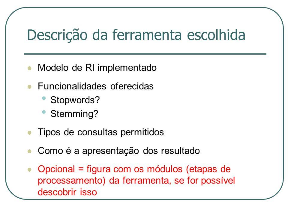 Descrição da ferramenta escolhida Modelo de RI implementado Funcionalidades oferecidas Stopwords? Stemming? Tipos de consultas permitidos Como é a apr