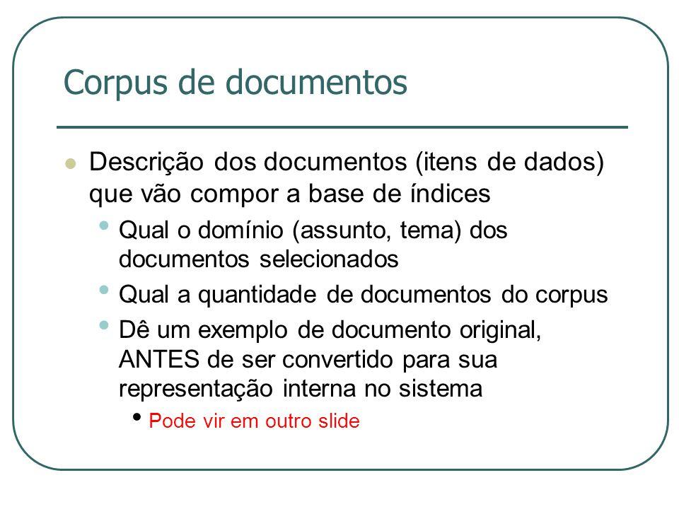 Corpus de documentos Descrição dos documentos (itens de dados) que vão compor a base de índices Qual o domínio (assunto, tema) dos documentos selecion