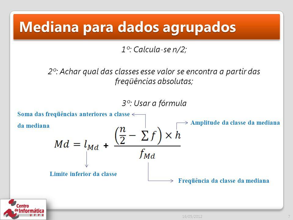 Mediana para dados agrupados 1º: Calcula-se n/2; 2º: Achar qual das classes esse valor se encontra a partir das freqüências absolutas; 3º: Usar a fórmula Limite inferior da classe Amplitude da classe da mediana Freqüência da classe da mediana Soma das freqüências anteriores a classe da mediana 16/05/20127