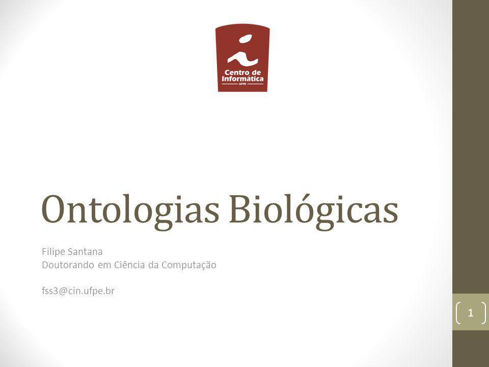 Ontologias Biológicas Filipe Santana Doutorando em Ciência da Computação fss3@cin.ufpe.br 1