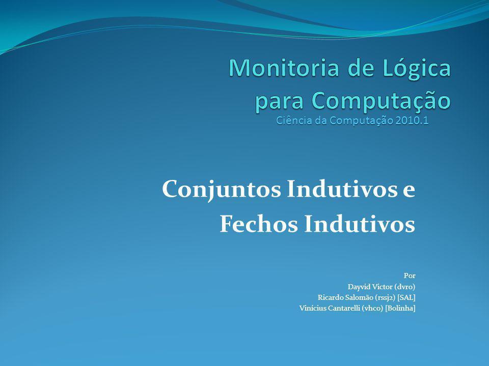 Conjuntos Indutivos e Fechos Indutivos Por Dayvid Victor (dvro) Ricardo Salomão (rssj2) [SAL] Vinícius Cantarelli (vhco) [Bolinha] Ciência da Computação 2010.1