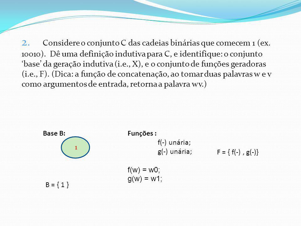 2. Considere o conjunto C das cadeias binárias que comecem 1 (ex. 10010). Dê uma definição indutiva para C, e identifique: o conjunto base da geração