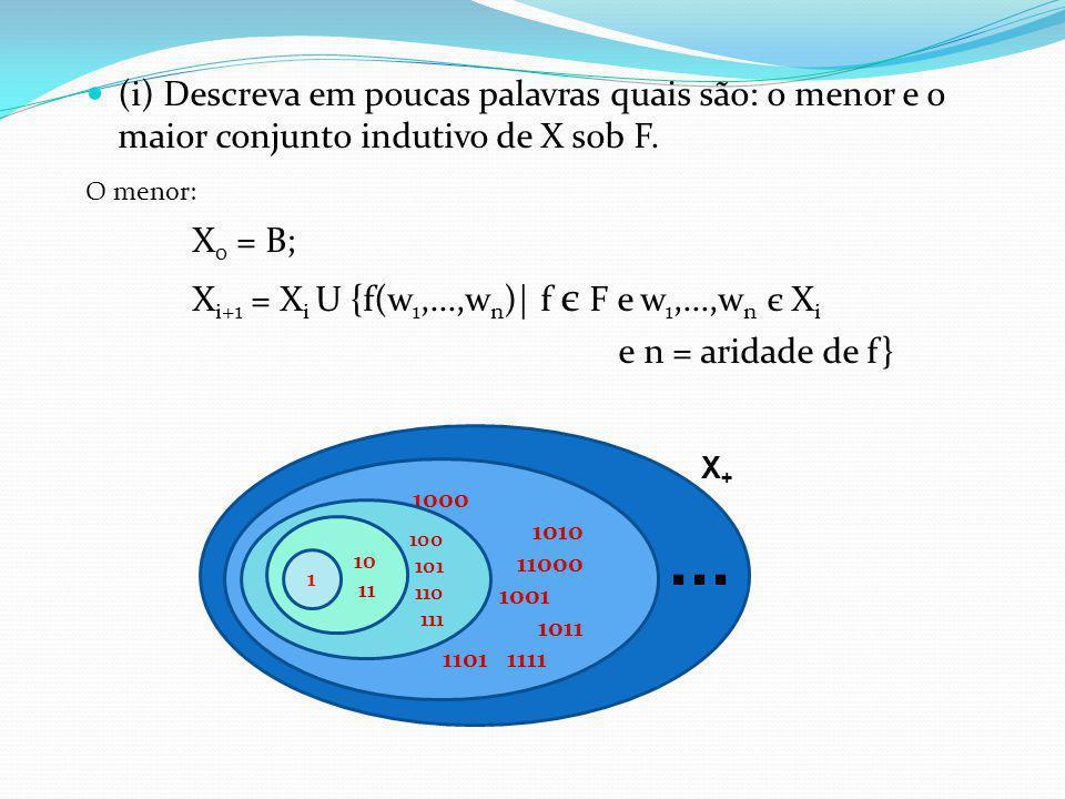 (i) Descreva em poucas palavras quais são: o menor e o maior conjunto indutivo de X sob F. O menor: X 0 = B; X i+1 = X i U {f(w 1,...,w n )| f є F e w