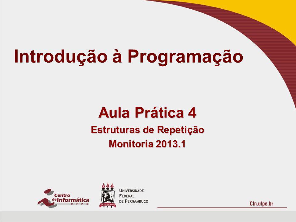 Introdução à Programação Aula Prática 4 Estruturas de Repetição Monitoria 2013.1