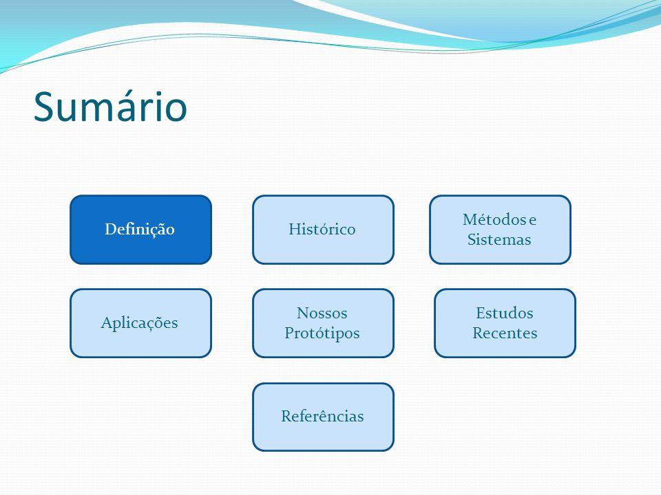 Sumário DefiniçãoHistórico Métodos e Sistemas Aplicações Estudos Recentes Referências Nossos Protótipos