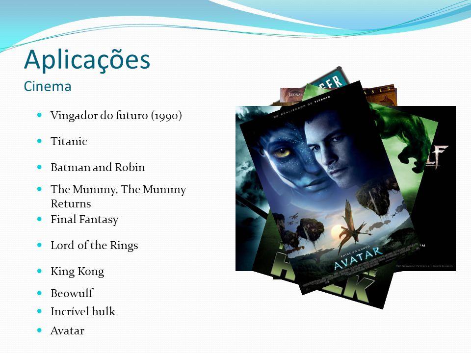 Aplicações Cinema Titanic Vingador do futuro (1990) Batman and Robin The Mummy, The Mummy Returns Final Fantasy Lord of the Rings King Kong Beowulf In