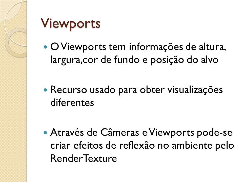 Viewports O Viewports tem informações de altura, largura,cor de fundo e posição do alvo Recurso usado para obter visualizações diferentes Através de Câmeras e Viewports pode-se criar efeitos de reflexão no ambiente pelo RenderTexture
