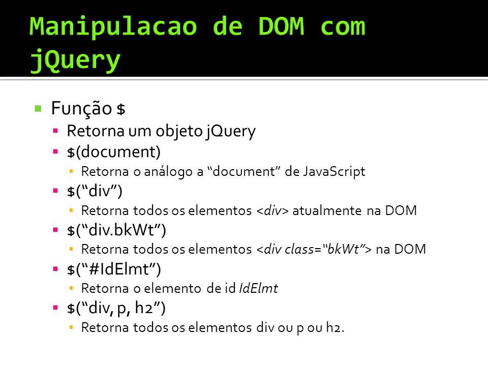 Função $ Retorna um objeto jQuery $(document) Retorna o análogo a document de JavaScript $(div) Retorna todos os elementos atualmente na DOM $(div.bkWt) Retorna todos os elementos na DOM $(#IdElmt) Retorna o elemento de id IdElmt $(div, p, h2) Retorna todos os elementos div ou p ou h2.