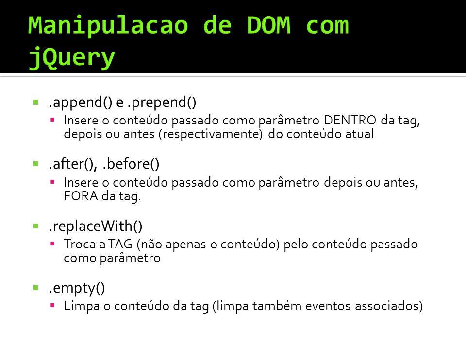 .append() e.prepend() Insere o conteúdo passado como parâmetro DENTRO da tag, depois ou antes (respectivamente) do conteúdo atual.after(),.before() Insere o conteúdo passado como parâmetro depois ou antes, FORA da tag..replaceWith() Troca a TAG (não apenas o conteúdo) pelo conteúdo passado como parâmetro.empty() Limpa o conteúdo da tag (limpa também eventos associados)