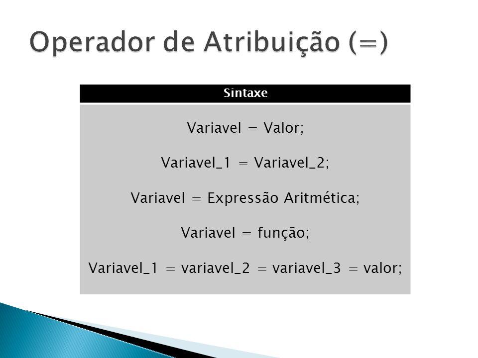 Sintaxe Variavel = Valor; Variavel_1 = Variavel_2; Variavel = Expressão Aritmética; Variavel = função; Variavel_1 = variavel_2 = variavel_3 = valor;