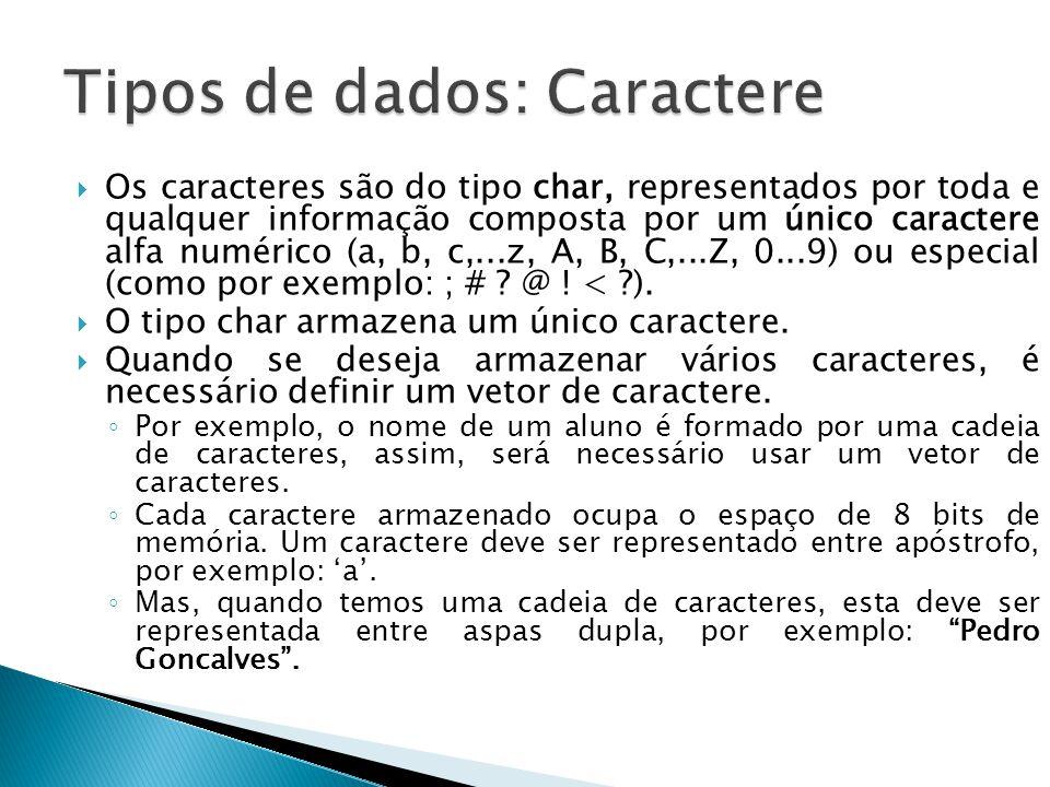 Os caracteres são do tipo char, representados por toda e qualquer informação composta por um único caractere alfa numérico (a, b, c,...z, A, B, C,...Z, 0...9) ou especial (como por exemplo: ; # .