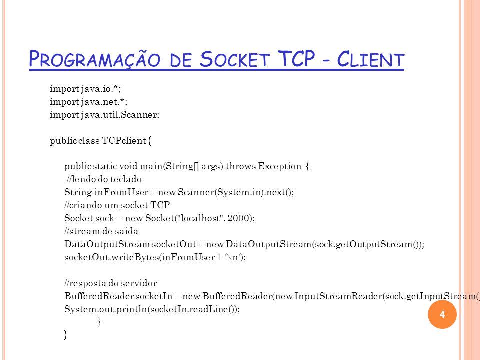 P ROGRAMAÇÃO DE S OCKET TCP - S ERVER import java.io.*; import java.net.*; public class TCPserver { public static void main(String argv[]) throws Exception { String inFromClient; String outToClient; //socket de boas vindas ServerSocket welcomeSocket = new ServerSocket(2000); while(true) { //socket de conexão TCP Socket sock = welcomeSocket.accept(); //buffer de entrada, que recebe um stream BufferedReader socketIn = new BufferedReader(new InputStreamReader(sock.getInputStream())); inFromClient = socketIn.readLine(); outToClient = inFromClient.toUpperCase() + \n ; //stream de saida DataOutputStream socketOut = new DataOutputStream(sock.getOutputStream());//stream de saida //escrevendo no socket socketOut.writeBytes(outToClient); sock.close(); } 5